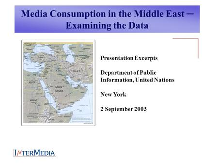 Media Consumption in the Middle East ─ Examining the Data Presentation Excerpts Department of Public Information, United Nations New York 2 September 2003.