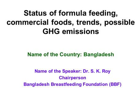 Status of formula feeding, commercial foods, trends, possible GHG emissions Name of the Speaker: Dr. S. K. Roy Chairperson Bangladesh Breastfeeding Foundation.
