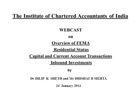 The Institute of Chartered Accountants of India WEBCAST on Overview of FEMA Residential Status Capital and Current Account Transactions Inbound Investments.