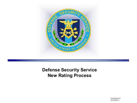 Defense Security Service New Rating Process Current as of 10/19/2011.