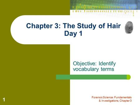 Objective: Identify vocabulary terms Forensic Science: Fundamentals & Investigations, Chapter 3 1 Chapter 3: The Study of Hair Day 1.