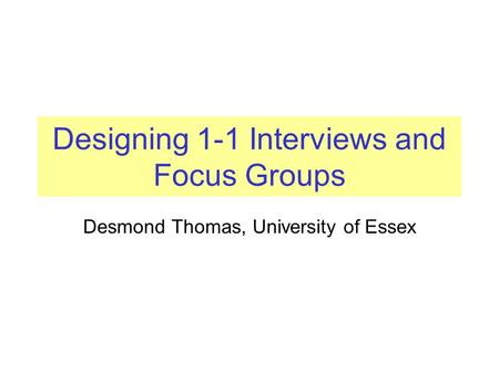 Designing 1-1 Interviews and Focus Groups Desmond Thomas, University of Essex.