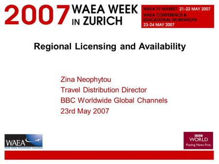 Regional Licensing and Availability Zina Neophytou Travel Distribution Director BBC Worldwide Global Channels 23rd May 2007.