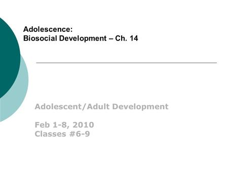 Adolescence: Biosocial Development – Ch. 14 Adolescent/Adult Development Feb 1-8, 2010 Classes #6-9.