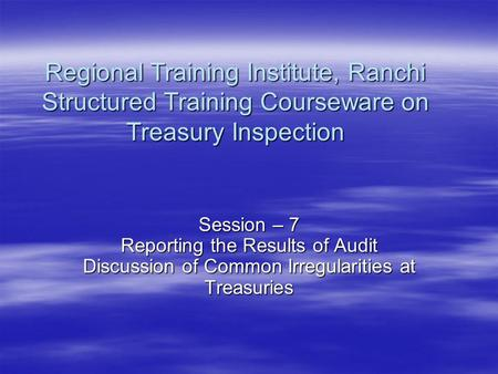 Regional Training Institute, Ranchi Structured Training Courseware on Treasury Inspection Session – 7 Reporting the Results of Audit Discussion of Common.