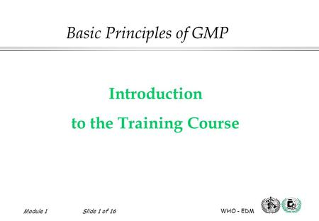 Module 1Slide 1 of 16 WHO - EDM Introduction to the Training Course Basic Principles of GMP.