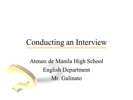 Conducting an Interview Ateneo de Manila High School English Department Mr. Galinato.