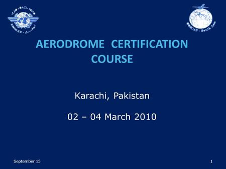 1 AERODROME CERTIFICATION COURSE Karachi, Pakistan 02 – 04 March 2010 September 15.