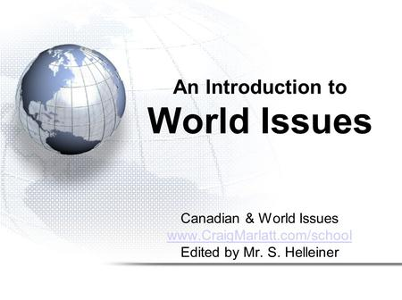 Canadian & World Issues www.CraigMarlatt.com/school Edited by Mr. S. Helleiner An Introduction to World Issues.