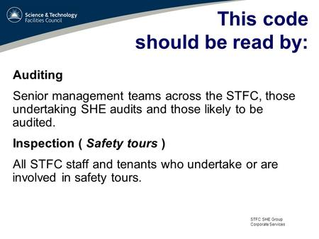 STFC SHE Group Corporate Services This code should be read by: Auditing Senior management teams across the STFC, those undertaking SHE audits and those.