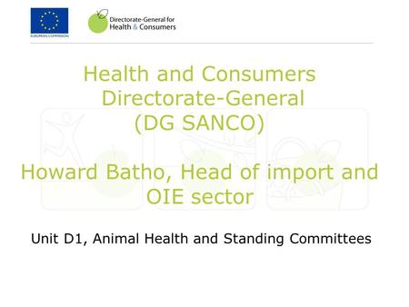 Health and Consumers Directorate-General (DG SANCO) Howard Batho, Head of import and OIE sector Unit D1, Animal Health and Standing Committees.