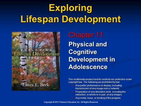 Copyright © 2011 Pearson Education, Inc. All Rights Reserved. Exploring Lifespan Development Chapter 11 Physical and Cognitive Development in Adolescence.