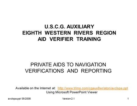 Avclspa.ppt 05/2005Version 2.11 U.S.C.G. AUXILIARY EIGHTH WESTERN RIVERS REGION AID VERIFIER TRAINING PRIVATE AIDS TO NAVIGATION VERIFICATIONS AND REPORTING.