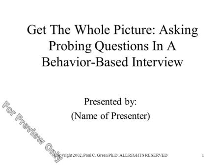Copyright 2002, Paul C. Green Ph.D. ALL RIGHTS RESERVED1 Get The Whole Picture: Asking Probing Questions In A Behavior-Based Interview Presented by: (Name.