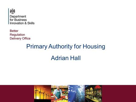 Primary Authority for Housing Adrian Hall. WHY DO WE NEED PRIMARY AUTHORITY? Advice Multiple compliance relationships Uncertainty Reluctance to invest.