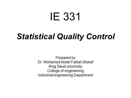 IE 331 Statistical Quality Control Prepared by Dr. Mohamed Abdel Fattah Sharaf King Saud university College of engineering Industrial engineering Department.