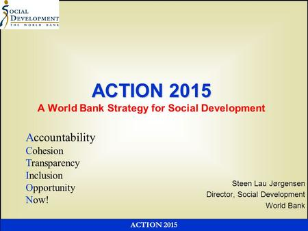 ACTION 2015 ACTION 2015 ACTION 2015 A World Bank Strategy for Social Development Steen Lau Jørgensen Director, Social Development World Bank Accountability.