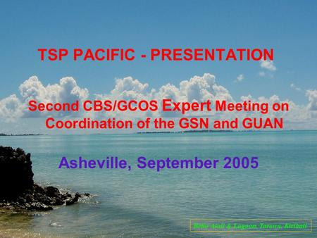 TSP PACIFIC - PRESENTATION Second CBS/GCOS Expert Meeting on Coordination of the GSN and GUAN Asheville, September 2005 Betio Atoll & Lagoon, Tarawa, Kiribati.