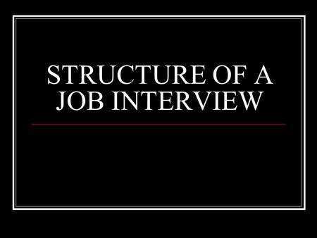 STRUCTURE OF A JOB INTERVIEW. INTERVIEWER GOALS Define the general purpose of this interview List specific content areas that need to be covered.