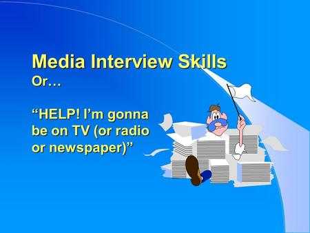 "Media Interview Skills Or… ""HELP! I'm gonna be on TV (or radio or newspaper)"""