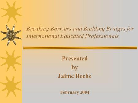 Breaking Barriers and Building Bridges for International Educated Professionals Presented by Jaime Roche February 2004.