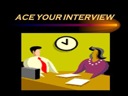 ACE YOUR INTERVIEW. Step One - Know Your Target Research the company that you are applying to. Find out information about the company - use the internet.