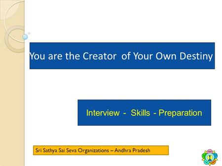 You are the Creator of Your Own Destiny Interview - Skills - Preparation Sri Sathya Sai Seva Organizations – Andhra Pradesh.