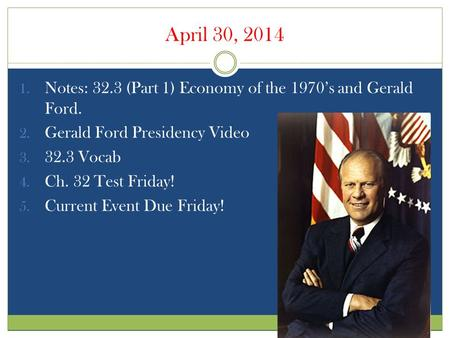 April 30, 2014 1. Notes: 32.3 (Part 1) Economy of the 1970's and Gerald Ford. 2. Gerald Ford Presidency Video 3. 32.3 Vocab 4. Ch. 32 Test Friday! 5. Current.