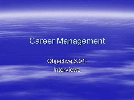 Career Management Objective 6.01: Interviews. What is an interview?  An interview is a session in which a series of questions are asked in order to inquire.