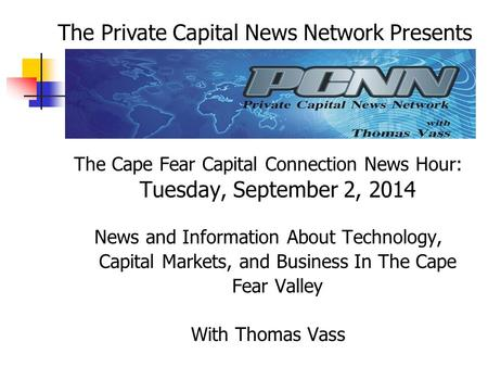The Cape Fear Capital Connection News Hour: Tuesday, September 2, 2014 News and Information About Technology, Capital Markets, and Business In The Cape.