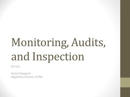 Monitoring, Audits, and Inspection Oh my! Rachel Sheppard Regulatory Director, OCRSS.