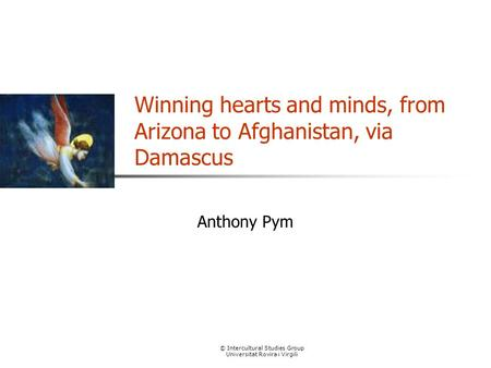 © Intercultural Studies Group Universitat Rovira i Virgili Winning hearts and minds, from Arizona to Afghanistan, via Damascus Anthony Pym.
