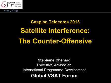 Www.gvf.org Caspian Telecoms 2013 Satellite Interference: The Counter-Offensive Stéphane Chenard Executive Advisor on International Programme Development.
