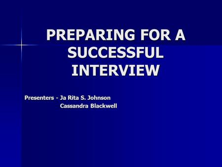PREPARING FOR A SUCCESSFUL INTERVIEW Presenters - Ja Rita S. Johnson Cassandra Blackwell Cassandra Blackwell.