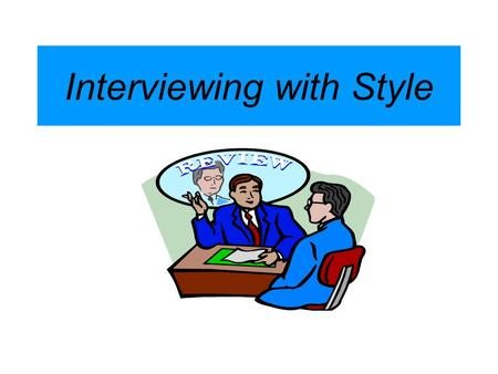 Interviewing with Style. Remember: The resume gets you the interview, the interview gets you the job.