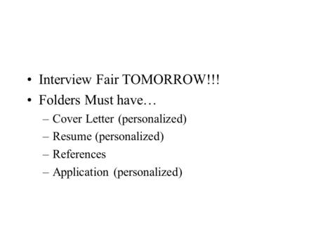 Interview Fair TOMORROW!!! Folders Must have… –Cover Letter (personalized) –Resume (personalized) –References –Application (personalized)