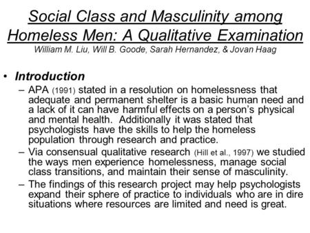 Social Class and Masculinity among Homeless Men: A Qualitative Examination William M. Liu, Will B. Goode, Sarah Hernandez, & Jovan Haag Introduction –APA.