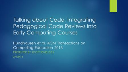 Talking about Code: Integrating Pedagogical Code Reviews into Early Computing Courses Hundhausen et al. ACM Transactions on Computing Education 2013 PRESENTED.