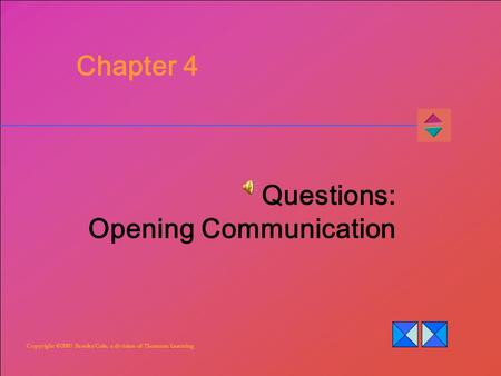 Copyright ©2007 Brooks/Cole, a division of Thomson Learning Chapter 4 Questions: Opening Communication.
