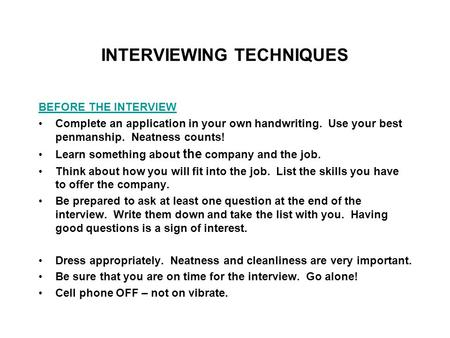INTERVIEWING TECHNIQUES BEFORE THE INTERVIEW Complete an application in your own handwriting. Use your best penmanship. Neatness counts! Learn something.