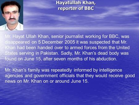 Hayatullah Khan, reporter of BBC Mr. Hayat Ullah Khan, senior journalist working for BBC, was disappeared on 5 December 2005 it was suspected that Mr.