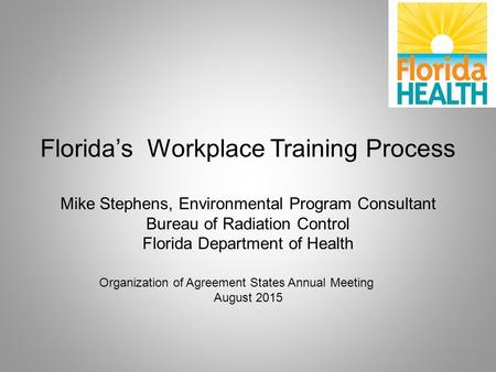 Florida's Workplace Training Process Mike Stephens, Environmental Program Consultant Bureau of Radiation Control Florida Department of Health Organization.