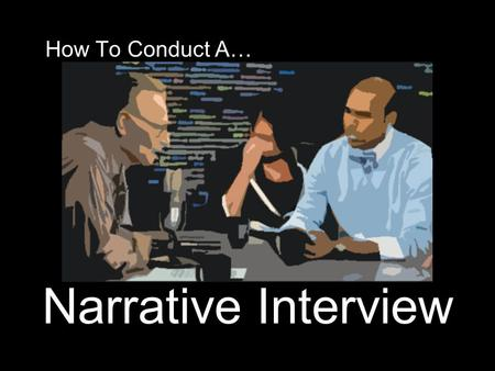 How To Conduct A… Narrative Interview. What's a Narrative Interview? A Narrative Interview captures the voice of the person interviewed, considers a significant.
