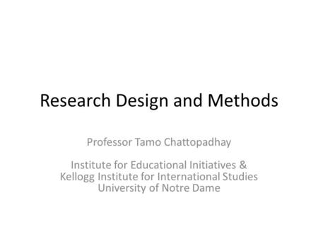Research Design and Methods Professor Tamo Chattopadhay Institute for Educational Initiatives & Kellogg Institute for International Studies University.