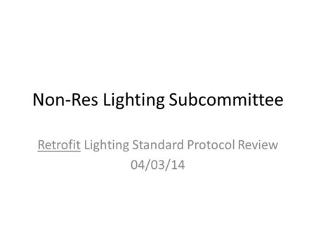 Non-Res Lighting Subcommittee Retrofit Lighting Standard Protocol Review 04/03/14.