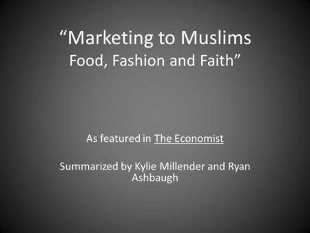"""Marketing to Muslims Food, Fashion and Faith"" As featured in The Economist Summarized by Kylie Millender and Ryan Ashbaugh."