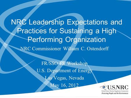 NRC Leadership Expectations and Practices for Sustaining a High Performing Organization NRC Commissioner William C. Ostendorff FR/SSO/FS Workshop U.S.