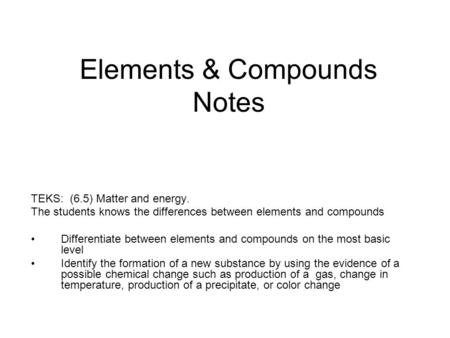 Elements & Compounds Notes TEKS: (6.5) Matter and energy. The students knows the differences between elements and compounds Differentiate between elements.