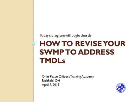 HOW TO REVISE YOUR SWMP TO ADDRESS TMDL s HOW TO REVISE YOUR SWMP TO ADDRESS TMDLs Today's program will begin shortly Ohio Peace Officers Training Academy.