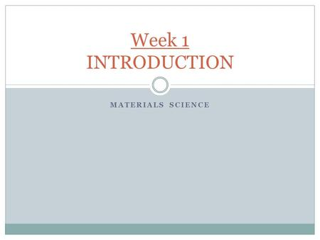 MATERIALS SCIENCE Week 1 INTRODUCTION. Material Science & Engineering Material -> something tangible that goes into the makeup of a physical object. Material.